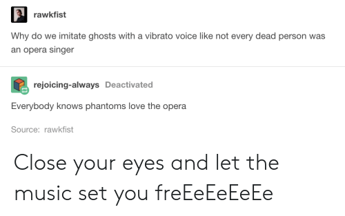 imitate: rawkfist  Why do we imitate ghosts with a vibrato voice like not every dead person was  an opera singer  rejoicing-always Deactivated  Everybody knows phantoms love the opera  Source: rawkfist Close your eyes and let the music set you freEeEeEeEe