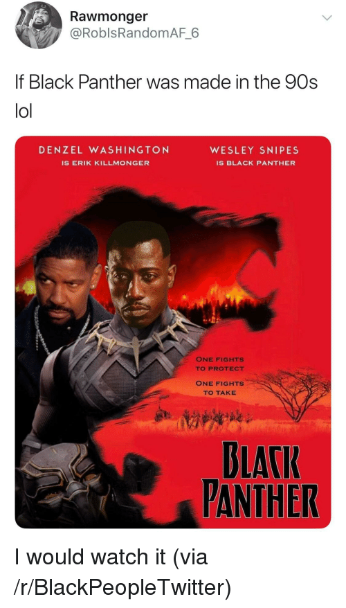 Blackpeopletwitter, Denzel Washington, and Lol: Rawmonger  @RoblsRandomAF 6  f Black Panther was made in the 90s  lol  DENZEL WASHINGTON  WESLEY SNIPES  IS ERIK KILLMONGER  IS BLACK PANTHER  ONE FIGHTS  TO PROTECT  ONE FIGHTS  TO TAKE  BLACI  PANTHER <p>I would watch it (via /r/BlackPeopleTwitter)</p>