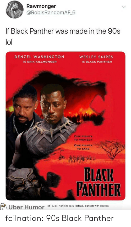 Denzel Washington: Rawmonger  @RoblsRandomAF 6  If Black Panther was made in the 90s  lol  DENZEL WASHINGTON  WESLEY SNIPES  IS ERIK KILLMONGER  IS BLACK PANTHER  ONE FIGHTS  TO PROTECT  ONE FIGHTS  TO TAKE  DLATIR  FANTHER  Uber Humor 2013, ail no tying ars Insead, blankets with sleeves failnation:  90s Black Panther