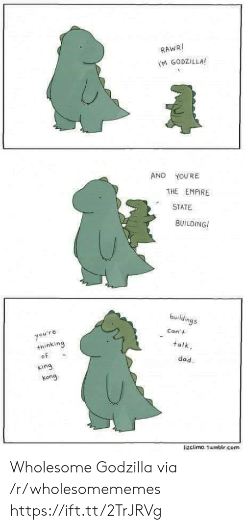 Empire: RAWRI  M GODZILLA  AND  YOU'RE  THE EMPIRE  STATE  BUILDING  buildings  Con't  you're  +hinking  of  talk  dad.  king  kong  lizclimo. tumblr.com Wholesome Godzilla via /r/wholesomememes https://ift.tt/2TrJRVg
