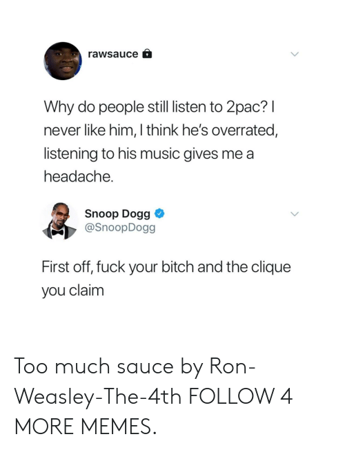 weasley: rawsauce  Why do people still listen to 2pac?I  never like him, I think he's overrated,  listening to his music gives me a  headache.  Snoop Dogg  @SnoopDogg  First off, fuck your bitch and the clique  you claim Too much sauce by Ron-Weasley-The-4th FOLLOW 4 MORE MEMES.
