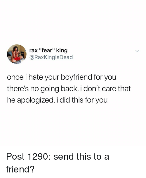 "Memes, Boyfriend, and Fear: rax ""fear"" king  @RaxKinglsDead  once i hate your boyfriend for you  there's no going back i don't care that  he apologized. i did this for you Post 1290: send this to a friend?"