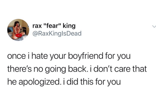 "Boyfriend, Humans of Tumblr, and Fear: rax ""fear"" king  @RaxKinglsDead  once i hate your boyfriend for you  there's no going back. i don't care that  he apologized. i did this for you"