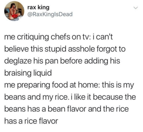 Food, Home, and Asshole: rax king  @RaxKinglsDead  me critiquing chefs on tv: i can't  believe this stupid asshole forgot to  deglaze his pan before adding his  braising liquid  me preparing food at home: this is my  beans and my rice.i like it because the  beans has a bean flavor and the rice  has a rice flavor