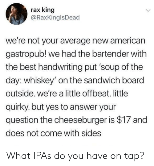 handwriting: rax king  @RaxKinglsDead  we're not your average new american  gastropub! we had the bartender with  the best handwriting put 'soup of the  day: whiskey' on the sandwich board  outside. we're a little offbeat. little  quirky. but yes to answer your  question the cheeseburger is $17 and  does not come with sides What IPAs do you have on tap?