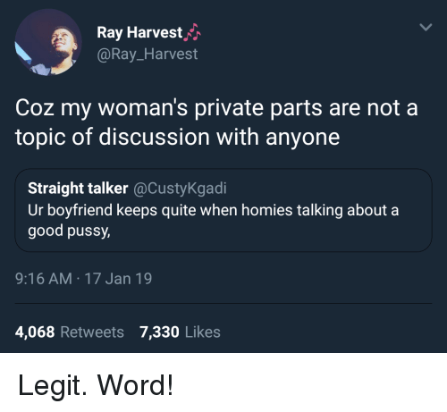 Coz: Ray Harvesth  @Ray_Harvest  Coz my woman's private parts are not a  topic of discussion with anyone  Straight talker@CustyKgadi  Ur boyfriend keeps quite when homies talking about a  good pussy  9:16 AM 17 Jan 19  4,068 Retweets 7,330 Likes Legit. Word!