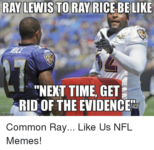 """Ray Lewis: RAY LEWIS TO RAY RICE BE LIKE  """"NEXT TIME, GET  SRIDOF THE EVIDENCENTE  mg flip com Common Ray...  Like Us NFL Memes!"""