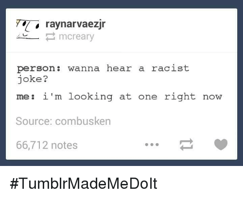 Racists Jokes: ray narvaezjr  Creary  person: wanna hear a racist  joke?  i'm looking at one right now  me Source: combusken  66,712 notes #TumblrMadeMeDoIt