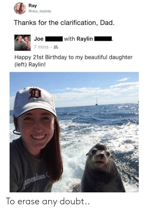 21st Birthday: Ray  @rayy baybay  Thanks for the clarification, Dad.  Joe  with Raylin  7 mins  Happy 21st Birthday to my beautiful daughter  (left) Raylin! To erase any doubt..