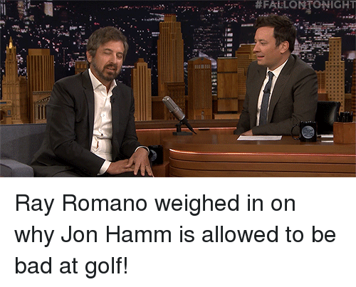 hamm: Ray Romano weighed in on why Jon Hamm is allowed to be bad at golf!