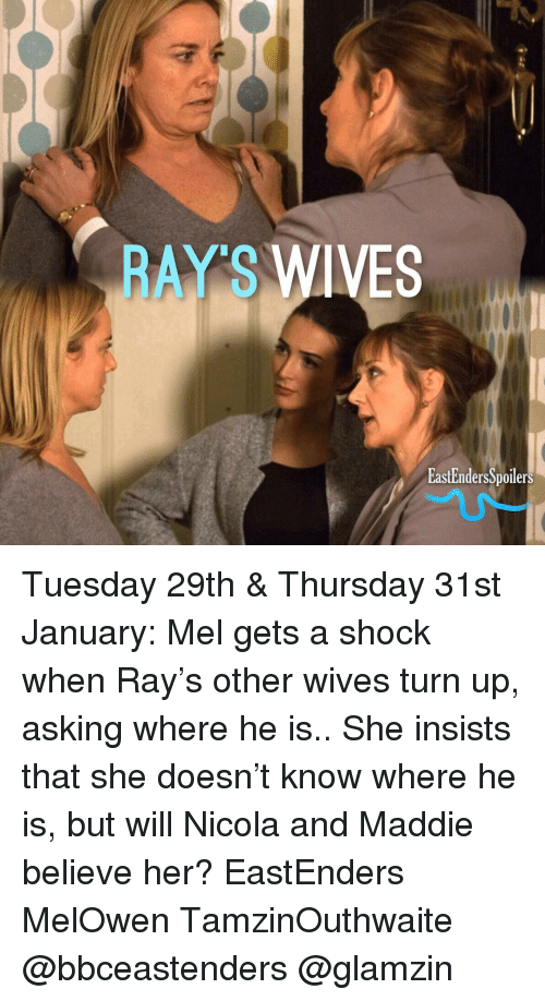 EastEnders: RAY S  WIVES  EastEndersSpoilers Tuesday 29th & Thursday 31st January: Mel gets a shock when Ray's other wives turn up, asking where he is.. She insists that she doesn't know where he is, but will Nicola and Maddie believe her? EastEnders MelOwen TamzinOuthwaite @bbceastenders @glamzin