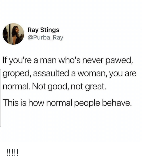 groped: Ray Stings  @Purba_Ray  If you're a man who's never pawed  groped, assaulted a woman, you are  normal. Not good, not great.  This is how normal people behave. !!!!!