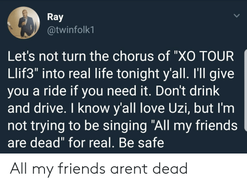 """Dont Drink And Drive: Ray  @twinfolk1  Let's not turn the chorus of """"XO TOUR  Llif3"""" into real life tonight y'all. I'll give  you a ride if you need it. Don't drink  and drive. I know y'all love Uzi, but I'm  not trying to be singing """"All my friends  are dead"""" for real, Be safe All my friends arent dead"""