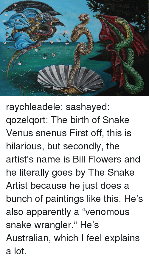 "Is Hilarious: raychleadele: sashayed:  qozelqort: The birth of Snake Venus snenus   First off, this is hilarious, but secondly, the artist's name is Bill Flowers and he literally goes by The Snake Artist because he just does a bunch of paintings like this.     He's also apparently a ""venomous snake wrangler."" He's Australian, which I feel explains a lot."