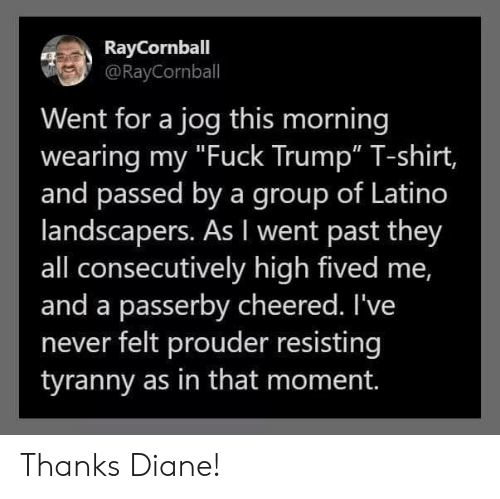 """latino: RayCornball  @RayCornball  Went for a jog this morning  wearing my """"Fuck Trump"""" T-shirt,  and passed by a group of Latino  landscapers. As I went past they  all consecutively high fived me,  and a passerby cheered. I've  never felt prouder resisting  tyranny as in that moment. Thanks Diane!"""