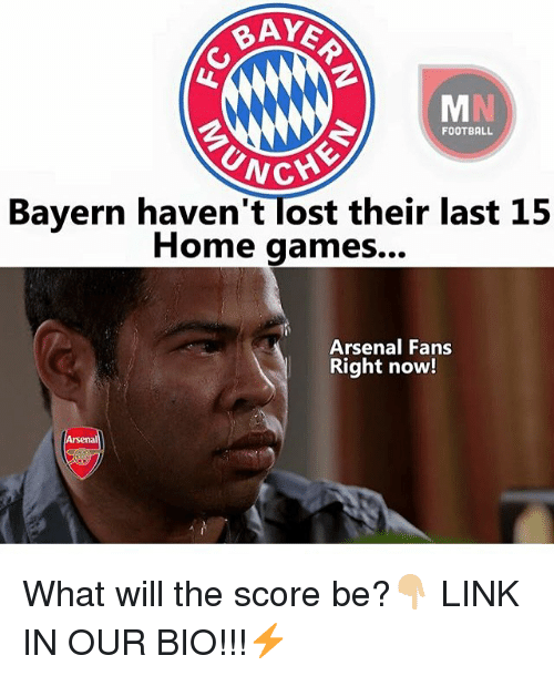 Arsenal, Football, and Memes: RAYE  FOOTBALL  UNCY  Bayern haven't ost their last 15  Home games...  Arsenal Fans  Right now!  Arsenal What will the score be?👇🏼 LINK IN OUR BIO!!!⚡️