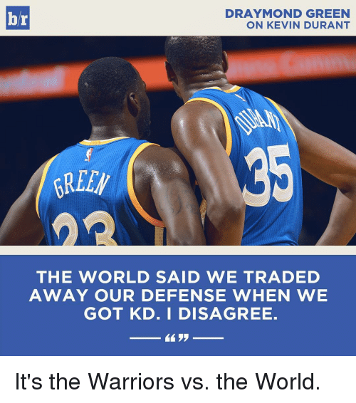 Kevin Durant, Sports, and Warriors: RAYMOND GREEN  br  ON KEVIN DURANT  AREEW  THE WORLD SAID WE TRADED  AWAY OUR DEFENSE WHEN WE  GOT KD. I DISAGREE.  By It's the Warriors vs. the World.
