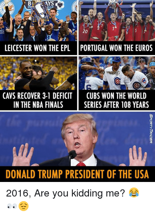 Cavs, Donald Trump, and Finals: RAYS  LEICESTER WON THE EPL PORTUGAL WON THE EUROS  CAVS RECOVER 3-1 DEFICIT  CUBS WON THE WORLD  IN THE NBA FINALS  SERIES AFTER 108 YEARS  DONALD TRUMP PRESIDENT OF THE USA 2016, Are you kidding me? 😂👀😔