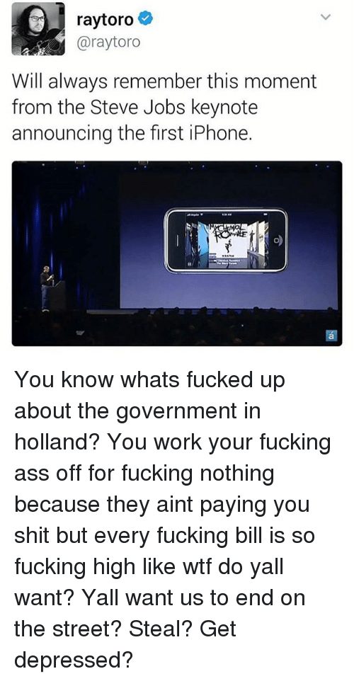 Ass, Fucking, and Iphone: raytoro  Garaytoro  Will always remember this moment  from the Steve Jobs keynote  announcing the first iPhone. You know whats fucked up about the government in holland? You work your fucking ass off for fucking nothing because they aint paying you shit but every fucking bill is so fucking high like wtf do yall want? Yall want us to end on the street? Steal? Get depressed?