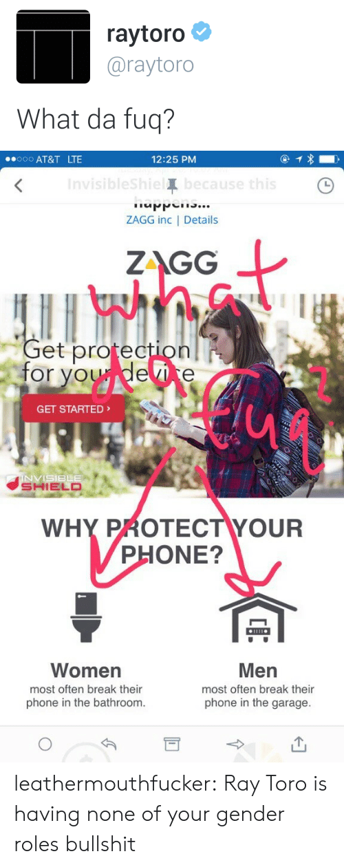 da fuq: raytoro  @raytoro  What da fuq?   .ooo AT&T LTE  12:25 PM  Invisiblesh  Te  ZAGG inc   Details  at  ZAGG  et protection  for voudevice  GET STARTED  SHIELD  WHY PROTECTYOUR  PHONE?  Women  most often break their  phone in the bathroom.  Men  most often break their  phone in the garage. leathermouthfucker: Ray Toro is having none of your gender roles bullshit