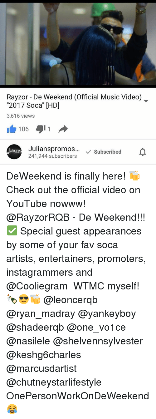 "Memes, Music, and Soca: Rayzor De Weekend (Official Music Video)  ""2017 Soca"" [HDI  3,616 views  106  Julianspromos... v Subscribed  ulla  241,944 subscribers DeWeekend is finally here! 🍻Check out the official video on YouTube nowww! @RayzorRQB - De Weekend!!! ✅ Special guest appearances by some of your fav soca artists, entertainers, promoters, instagrammers and @Cooliegram_WTMC myself! 🍾😎🍻 @leoncerqb @ryan_madray @yankeyboy @shadeerqb @one_vo1ce @nasilele @shelvennsylvester @keshg6charles @marcusdartist @chutneystarlifestyle OnePersonWorkOnDeWeekend 😂"