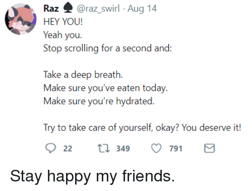 Friends, Yeah, and Happy: Raz 4 @raz swirl Aug 14  HEY YOU!  Yeah you  Stop scrolling for a second and:  Take a deep breath.  Make sure you've eaten today  Make sure you're hydrated.  Try to take care of yourself, okay? You deserve it!  22 t 349 791 Stay happy my friends.