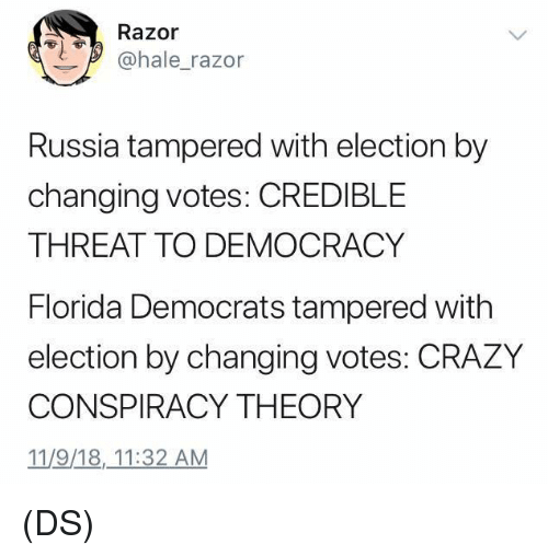 Conspiracy Theory: Razor  ohale_razor  Russia tampered with election by  changing votes: CREDIBLE  THREAT TO DEMOCRACY  Florida Democrats tampered with  election by changing votes: CRAZY  CONSPIRACY THEORY  11/9/18,_11:32 AM (DS)