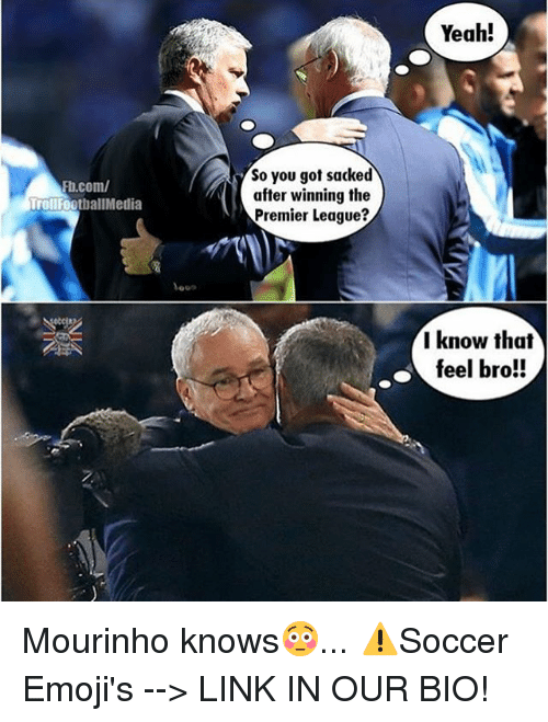 Feels Bro: Rb.com/  TrollFootballMedia  So you got sacked  after winning the  Premier League  Yeah!  I know that  feel bro!! Mourinho knows😳... ⚠️Soccer Emoji's --> LINK IN OUR BIO!