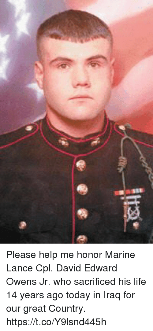 Life, Memes, and Help: rc-aes-Tis Please help me honor Marine Lance Cpl. David Edward Owens Jr. who sacrificed his life 14 years ago today in Iraq for our great Country. https://t.co/Y9lsnd445h