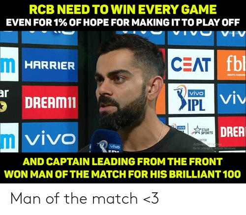 Fbl: RCB NEED TO WIN EVERY GAME  EVEN FOR 1% OF HOPE FOR MAKING IT TO PLAY OFF  VHV  fbl  CEAT  HARRIER  INDUS FASHION  ar  DREAMin  IPL  DRER  STAR  SPORTS  VIVO  IIL  STER  Activa  Go to Setting  vivo  AND CAPTAIN LEADING FROM THE FRONT  WON MAN OFTHE MATCH FOR HIS BRILLIANT 100 Man of the match <3