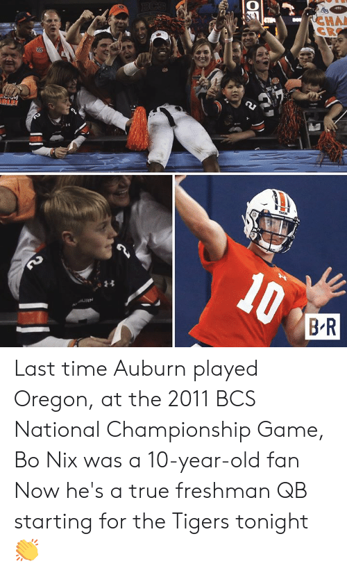 A 10: RCHA  CR  BCS  A  CAM  LE!  10  BR  LD  OF Last time Auburn played Oregon, at the 2011 BCS National Championship Game, Bo Nix was a 10-year-old fan  Now he's a true freshman QB starting for the Tigers tonight 👏