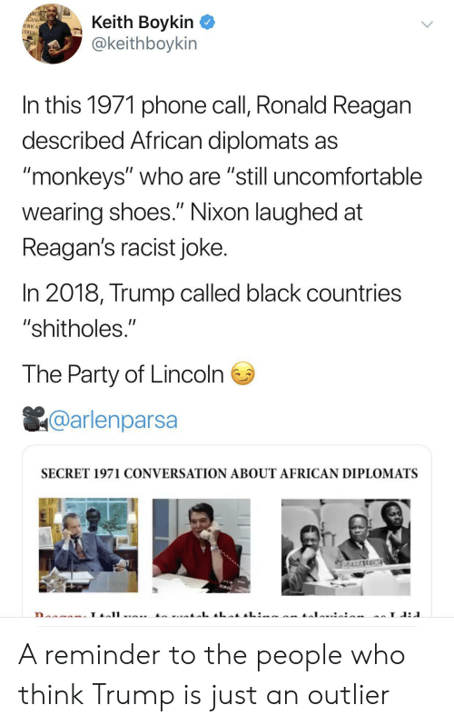 """monkeys: RCHE  ACAN  IERICA  UDIES  Keith Boykin  @keithboykin  In this 1971 phone call, Ronald Reagan  described African diplomats as  """"monkeys"""" who are """"still uncomfortable  II  wearing shoes."""" Nixon laughed at  Reagan's racist joke.  In 2018, Trump called black countries  """"shitholes.""""  The Party of Lincoln  @arlenparsa  SECRET 1971 CONVERSATION ABOUT AFRICAN DIPLOMATS  SERRAREONE  L A reminder to the people who think Trump is just an outlier"""