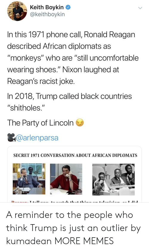 """monkeys: RCHE  ACAN  IERICA  UDIES  Keith Boykin  @keithboykin  In this 1971 phone call, Ronald Reagan  described African diplomats as  """"monkeys"""" who are """"still uncomfortable  II  wearing shoes."""" Nixon laughed at  Reagan's racist joke.  In 2018, Trump called black countries  """"shitholes.""""  The Party of Lincoln  @arlenparsa  SECRET 1971 CONVERSATION ABOUT AFRICAN DIPLOMATS  SERRAREONE  L A reminder to the people who think Trump is just an outlier by kumadean MORE MEMES"""