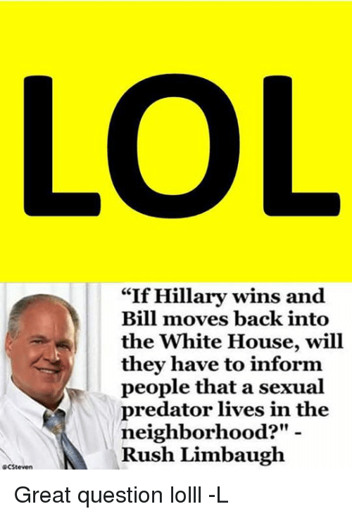"Rush Limbaugh: RCSteven  ""If Hillary wins and  Bill moves back into  the White House, will  they have to inform  people that a sexual  predator lives in the  neighborhood?""  Rush Limbaugh Great question lolll -L"