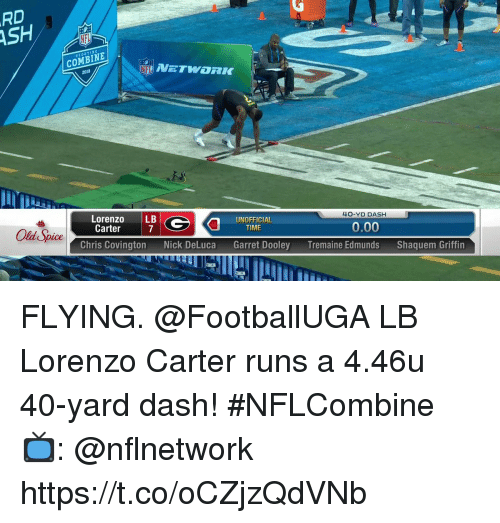 Ash, Memes, and Nick: RD  ASH  SCOUTI  COMBINE .  2018  Lorenzo LB  Carter  UNOFFICIAL  40-YD DASH  Old Spice  7  TIME  0.00  Chris Covington  Nick DeLuca  Garret Dooley  Tremaine Edmunds  Shaquem Griffin FLYING.  @FootballUGA LB Lorenzo Carter runs a 4.46u 40-yard dash! #NFLCombine  📺: @nflnetwork https://t.co/oCZjzQdVNb