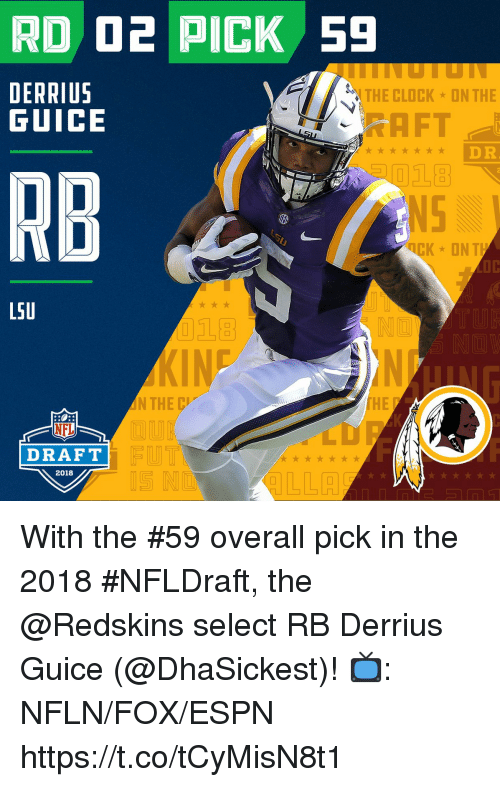 Clock, Espn, and Memes: RD D2 PICK 59  DERRIUS  GUICE  THE CLOCK  ON THE  AFT  DR  RB  Ct  LSU  18  IN  HE  NFL  DRAFT  2018  IS N With the #59 overall pick in the 2018 #NFLDraft, the @Redskins select RB Derrius Guice (@DhaSickest)!  📺: NFLN/FOX/ESPN https://t.co/tCyMisN8t1