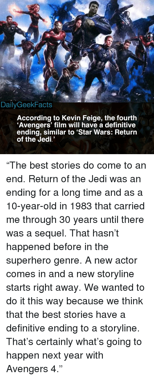 "Jedi, Memes, and Return of the Jedi: RD  DailyGeekFacts  According to Kevin Feige, the fourth  Avengers' film will have a definitive  ending, similar to 'Star Wars: Returrn  of the Jedi' ""The best stories do come to an end. Return of the Jedi was an ending for a long time and as a 10-year-old in 1983 that carried me through 30 years until there was a sequel. That hasn't happened before in the superhero genre. A new actor comes in and a new storyline starts right away. We wanted to do it this way because we think that the best stories have a definitive ending to a storyline. That's certainly what's going to happen next year with Avengers 4."""