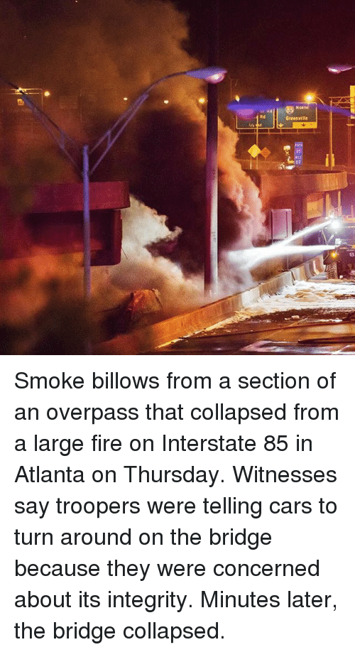 Cars, Fire, and Memes: Rd  Greenville  87 Smoke billows from a section of an overpass that collapsed from a large fire on Interstate 85 in Atlanta on Thursday. Witnesses say troopers were telling cars to turn around on the bridge because they were concerned about its integrity. Minutes later, the bridge collapsed.