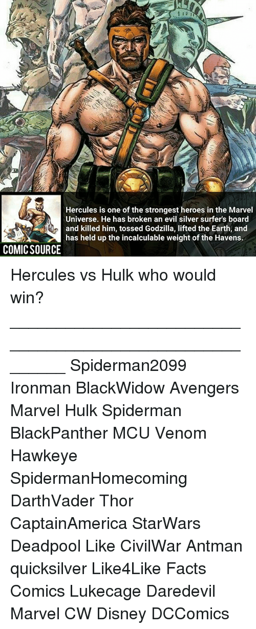 quicksilver: RD  Hercules is one of the strongest heroes in the Marvel  Universe. He has broken an evil silver surfer's board  and killed him, tossed Godzilla, lifted the Earth, and  has held up the incalculable weight of the Havens.  COMIC SOURCE Hercules vs Hulk who would win? ________________________________________________________ Spiderman2099 Ironman BlackWidow Avengers Marvel Hulk Spiderman BlackPanther MCU Venom Hawkeye SpidermanHomecoming DarthVader Thor CaptainAmerica StarWars Deadpool Like CivilWar Antman quicksilver Like4Like Facts Comics Lukecage Daredevil Marvel CW Disney DCComics