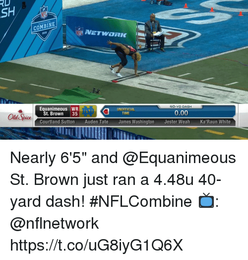 """scouting: RD  SCOUTING  COMBINE  2018  NETWORK  Equanimeous WR  40-YD DASH  St. Brown 35  UNOFFICIAL  TIME  Old Spice  0.00  Courtland Sutton Auden Tate James Washington Jester Weah Ka'Raun White Nearly 6'5"""" and @Equanimeous St. Brown just ran a 4.48u 40-yard dash! #NFLCombine  📺: @nflnetwork https://t.co/uG8iyG1Q6X"""