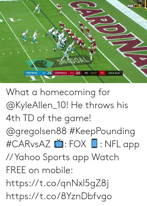 Cardinals: RDINA  FOX NFL  3RD &TGOAL  3rd &Goal  04  4th 13:37  0-1-1 20  0-2 28  CARDINALS  PANTHERS What a homecoming for @KyleAllen_10! He throws his 4th TD of the game! @gregolsen88 #KeepPounding #CARvsAZ  ?: FOX ?: NFL app // Yahoo Sports app Watch FREE on mobile: https://t.co/qnNxI5gZ8j https://t.co/8YznDbfvgo