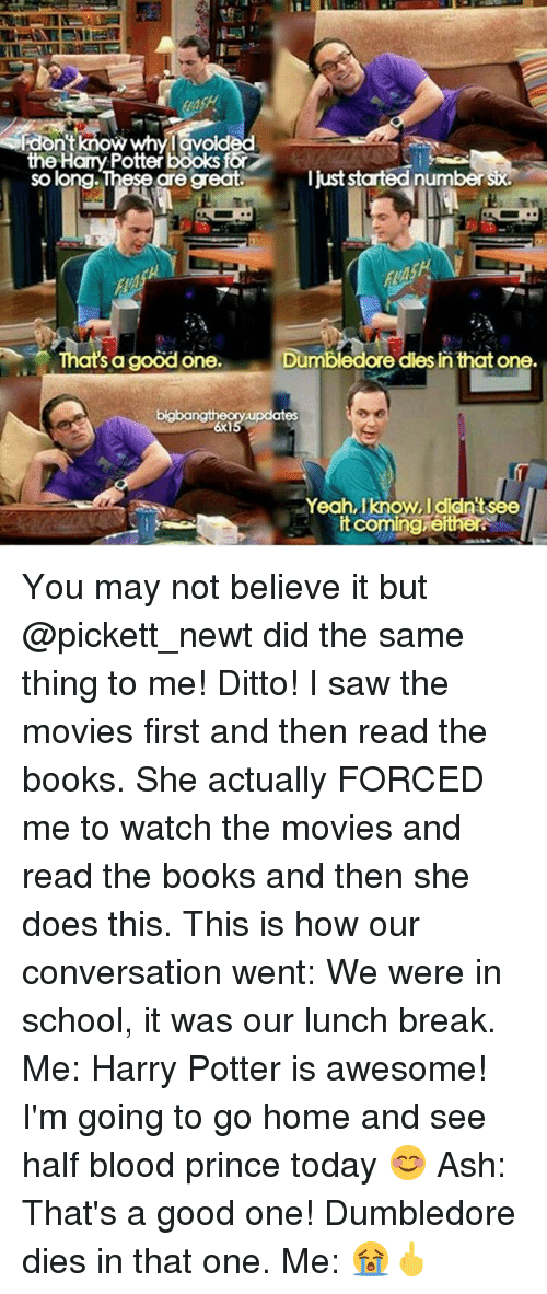 Memes, 🤖, and Potter: Rdon't know whylavoided  the Hany Potter books or  I just startednumbersx.  so long. These are great.  That's a good one.  Dumbledore dies in that one.  updates  Yeah, know, Idldntsee  itcoming either. You may not believe it but @pickett_newt did the same thing to me! Ditto! I saw the movies first and then read the books. She actually FORCED me to watch the movies and read the books and then she does this. This is how our conversation went: We were in school, it was our lunch break. Me: Harry Potter is awesome! I'm going to go home and see half blood prince today 😊 Ash: That's a good one! Dumbledore dies in that one. Me: 😭🖕
