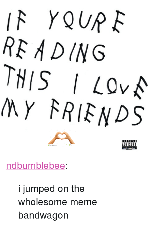 "meme: RE ADING  THIS I LOv  MY FRIENDS  PARENTAL <p><a href=""http://ndbumblebee.tumblr.com/post/146166692545/i-jumped-on-the-wholesome-meme-bandwagon"" class=""tumblr_blog"">ndbumblebee</a>:</p>  <blockquote><p>i jumped on the wholesome meme bandwagon</p></blockquote>"