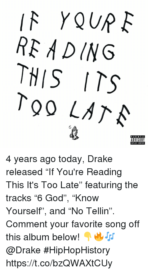 """parental advisory: RE ADING  THIS ITS  To0 LATA  PARENTAL  ADVISORY  EXPLICIT CONTENT 4 years ago today, Drake released """"If You're Reading This It's Too Late"""" featuring the tracks """"6 God"""", """"Know Yourself"""", and """"No Tellin"""". Comment your favorite song off this album below! 👇🔥🎶 @Drake #HipHopHistory https://t.co/bzQWAXtCUy"""