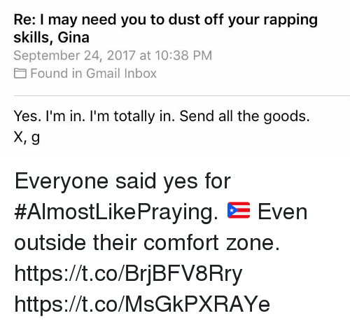 Memes, Gmail, and Inbox: Re: I may need you to dust off your rapping  skills, Gina  September 24, 2017 at 10:38 PM  Found in Gmail Inbox  Yes. I'm in. I'm totally in. Send all the goods.  X, g Everyone said yes for #AlmostLikePraying. 🇵🇷 Even outside their comfort zone. https://t.co/BrjBFV8Rry https://t.co/MsGkPXRAYe