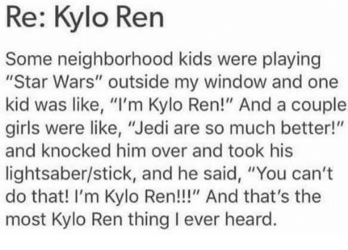 "Kylo Ren, Lightsaber, and Memes: Re: Kylo Ren  Some neighborhood kids were playing  ""Star Wars"" outside my window and one  kid was like, ""I'm Kylo Ren!"" And a couple  girls were like, ""Jedi are so much better!  and knocked him over and took his  lightsaber/stick, and he said, ""You can't  do that! I'm Kylo Ren!!!"" And that's the  most Kylo Ren thing l ever heard."