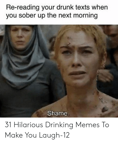 Your Drunk: Re-reading your drunk texts when  you sober up the next morning  Shame. 31 Hilarious Drinking Memes To Make You Laugh-12