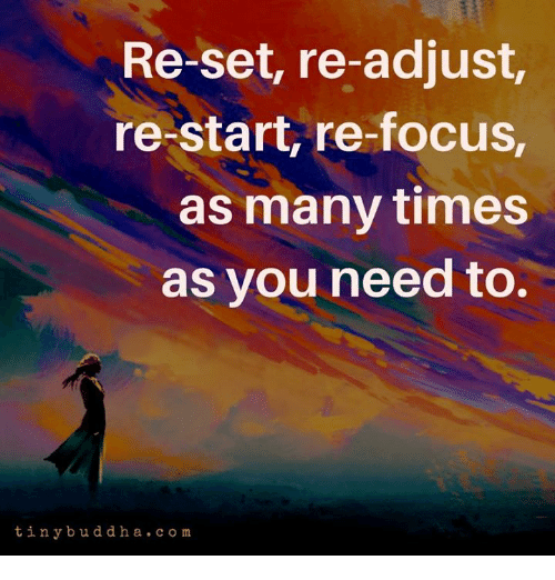 Focus, Set, and Times: Re-set, re-adjust,  re-start, re-focus,  as many times  as vou need to.  tinybuddha. c om