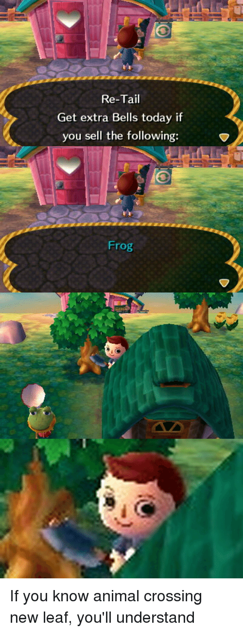 new leaf: Re-Tail  Get extra Bells today if  you sell the following:  Frog If you know animal crossing new leaf, you'll understand