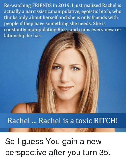 Narcissistic: Re-watching FRIENDS in 2019. I just realized Rachel is  actually a narcissistic,manipulative, egoistic bitch, who  thinks only about herself and she is only friends with  people if they have something she needs. She is  constantly manipulating Ross and ruins every new re  lationship he has.  Rachel  Rachel is a toxic BITCH! So I guess You gain a new perspective after you turn 35.